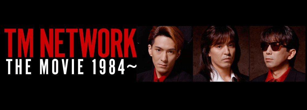 TM NETWORK THE MOVIE 1984~