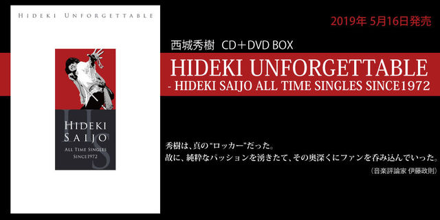 西城秀樹 CD+DVD BOX『HIDEKI UNFORGETTABLE - HIDEKI SAIJO ALL TIME SINGLES SINCE1972』2019年5月16日に発売。