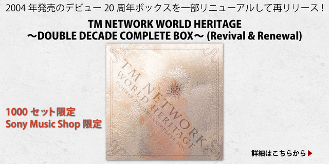 『TM NETWORK WORLD HERITAGE~DOUBLE DECADE COMPLETE BOX~(Revival & Renewal)』2004年発売のデビュー20周年ボックスを一部リニューアルして再リリース!