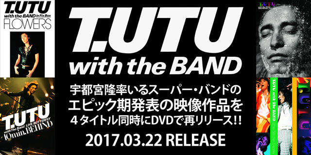 T.UTU with The BAND エピック期発表の映像作品を再リリース 2017.03.21 RELEASE
