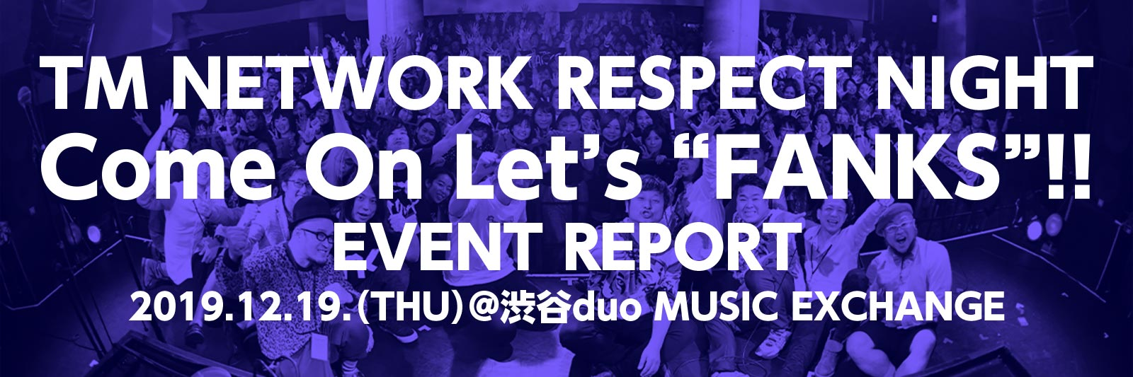 "TM NETWORK RESPECT NIGHT『Come On Let's ""FANKS""!!』EVENT REPORT 2019.12.19(THU)@渋谷duo MUSIC EXCHANGE"
